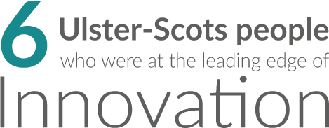 Six Ulster-Scots people who were at the leading edge of innovation.